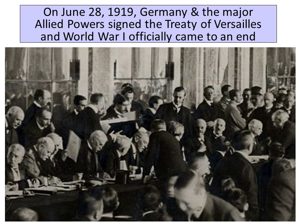 On June 28, 1919, Germany & the major Allied Powers signed the Treaty of Versailles and World War I officially came to an end