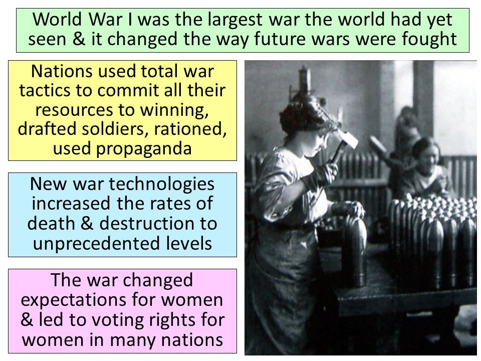 World War I was the largest war the world had yet seen & it changed the way future wars were fought