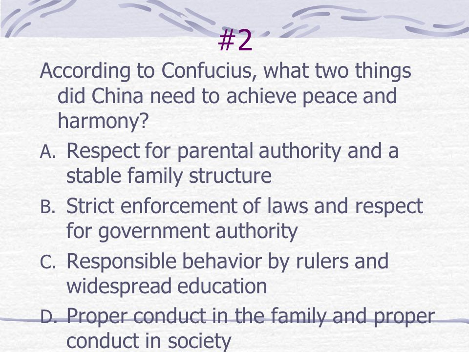 #2 According to Confucius, what two things did China need to achieve peace and harmony Respect for parental authority and a stable family structure.