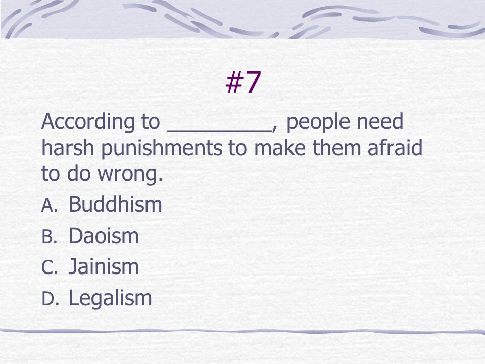 #7 According to _________, people need harsh punishments to make them afraid to do wrong. Buddhism.