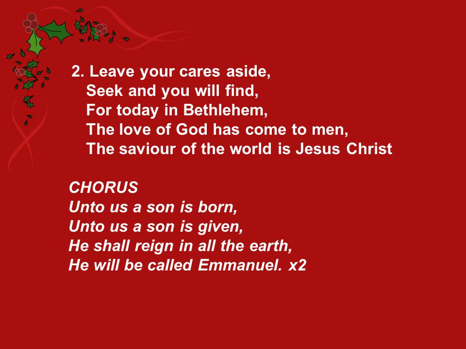 2. Leave your cares aside, Seek and you will find, For today in Bethlehem, The love of God has come to men,