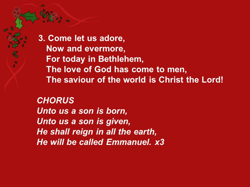 3. Come let us adore, Now and evermore, For today in Bethlehem, The love of God has come to men, The saviour of the world is Christ the Lord!