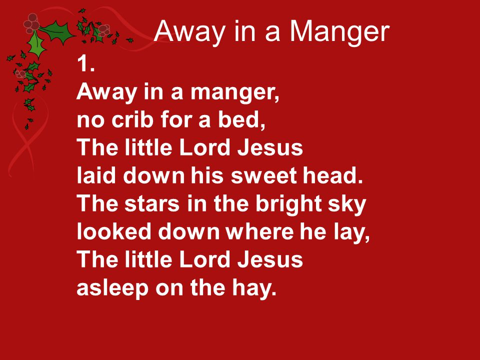 Away in a Manger 1. Away in a manger, no crib for a bed,