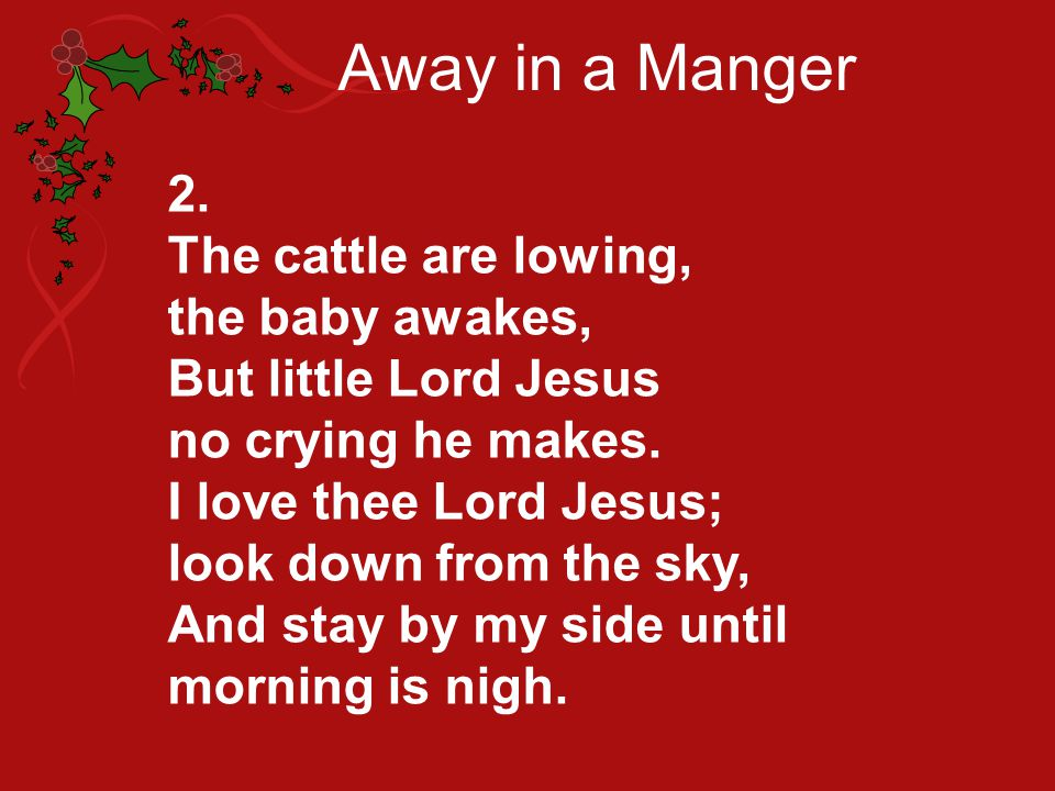 Away in a Manger 2. The cattle are lowing, the baby awakes,