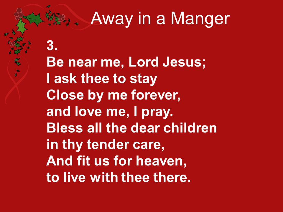 Away in a Manger 3. Be near me, Lord Jesus; I ask thee to stay