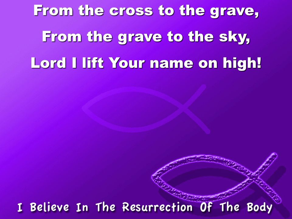 From the cross to the grave, From the grave to the sky,