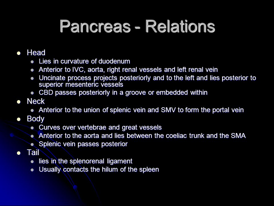 Pancreas - Relations Head Neck Body Tail Lies in curvature of duodenum