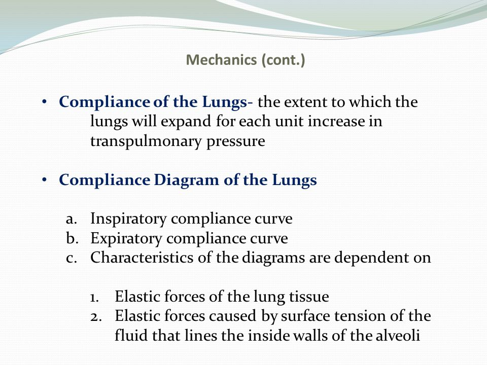 Mechanics (cont.) Compliance of the Lungs- the extent to which the. lungs will expand for each unit increase in.