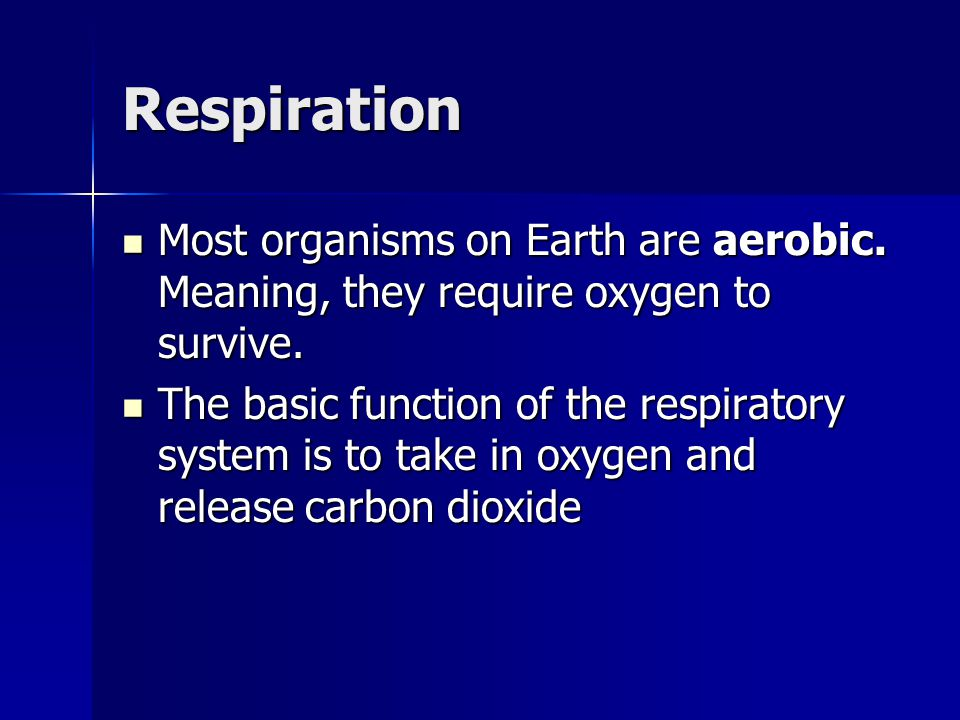 Respiration Most organisms on Earth are aerobic. Meaning, they require oxygen to survive.