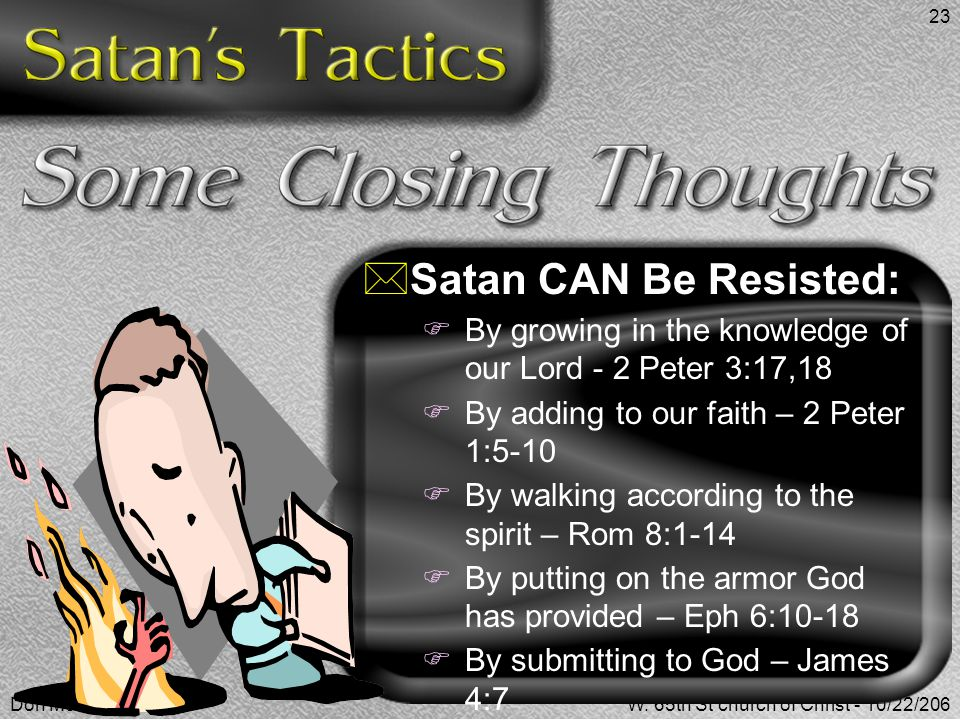 Satan CAN Be Resisted: By growing in the knowledge of our Lord - 2 Peter 3:17,18. By adding to our faith – 2 Peter 1:5-10.