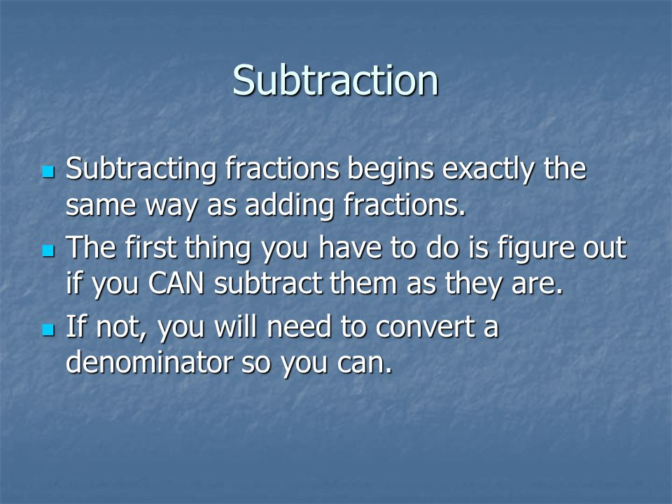 Subtraction Subtracting fractions begins exactly the same way as adding fractions.