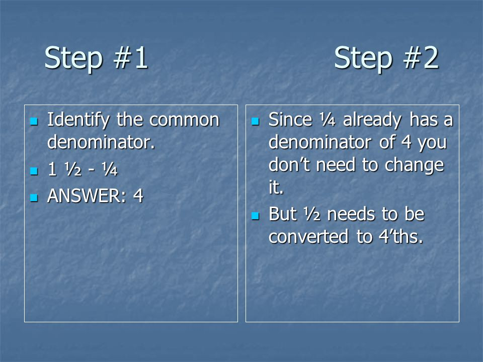 Step #1 Step #2 Identify the common denominator. 1 ½ - ¼ ANSWER: 4
