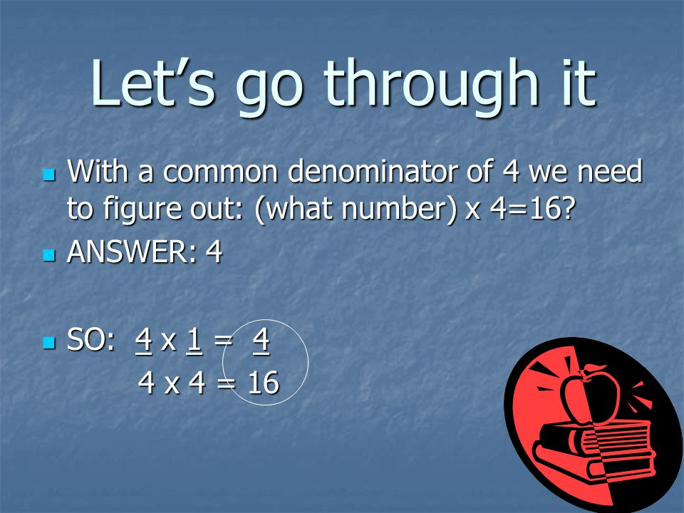 Let's go through it With a common denominator of 4 we need to figure out: (what number) x 4=16 ANSWER: 4.