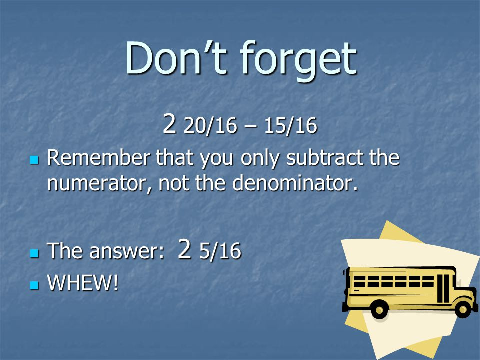 Don't forget 2 20/16 – 15/16. Remember that you only subtract the numerator, not the denominator. The answer: 2 5/16.