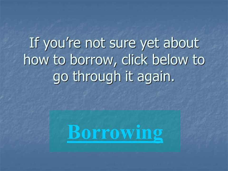 If you're not sure yet about how to borrow, click below to go through it again.
