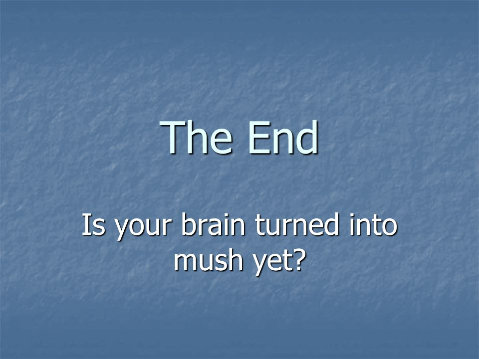 Is your brain turned into mush yet