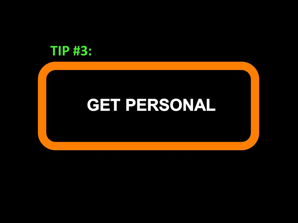 TIP #3: GET PERSONAL