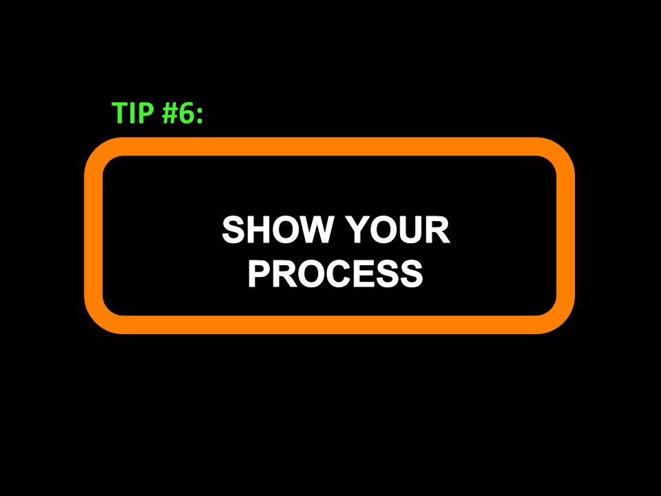TIP #6: SHOW YOUR PROCESS