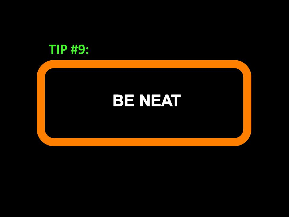 TIP #9: BE NEAT