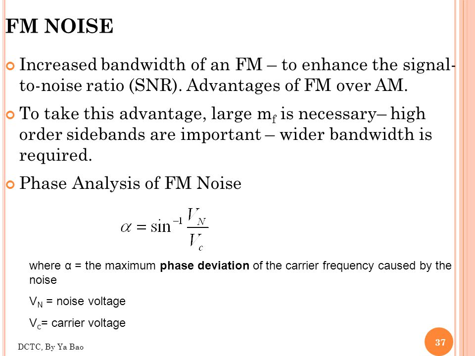 FM NOISE Increased bandwidth of an FM – to enhance the signal- to-noise ratio (SNR). Advantages of FM over AM.