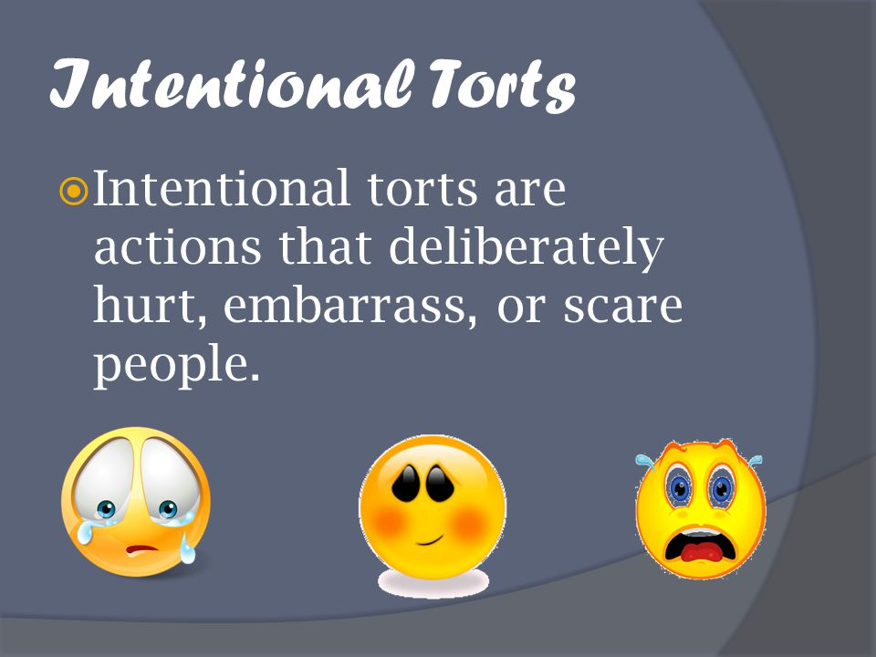 Intentional Torts Intentional torts are actions that deliberately hurt, embarrass, or scare people.