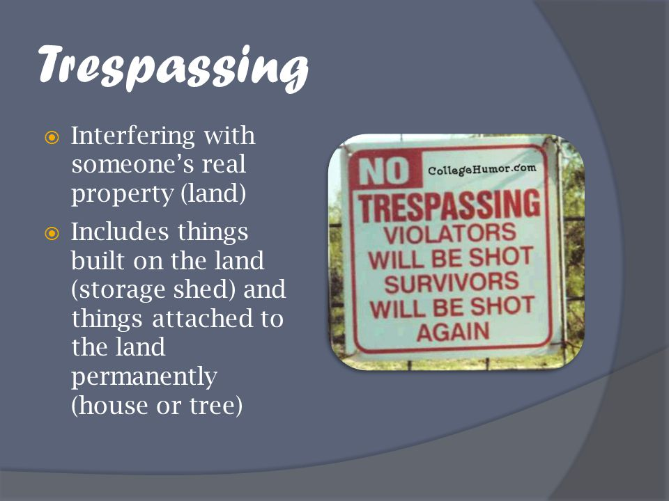 Trespassing Interfering with someone's real property (land)