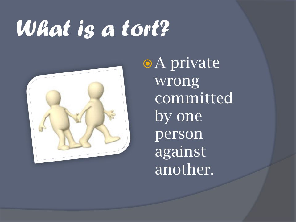 What is a tort A private wrong committed by one person against another.