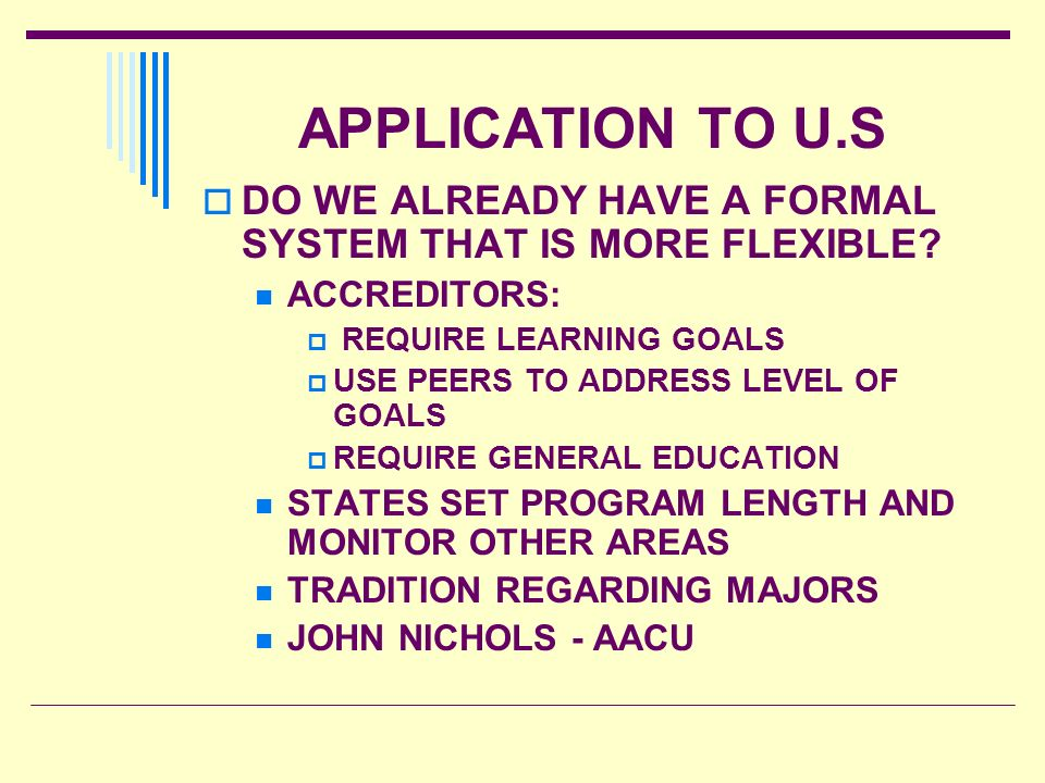 APPLICATION TO U.S DO WE ALREADY HAVE A FORMAL SYSTEM THAT IS MORE FLEXIBLE ACCREDITORS: REQUIRE LEARNING GOALS.