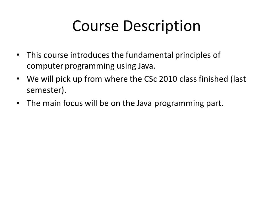 Course Description This course introduces the fundamental principles of computer programming using Java.