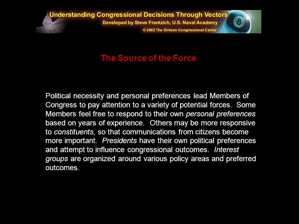 Political necessity and personal preferences lead Members of Congress to pay attention to a variety of potential forces. Some Members feel free to respond to their own personal preferences based on years of experience. Others may be more responsive to constituents, so that communications from citizens become more important. Presidents have their own political preferences and attempt to influence congressional outcomes. Interest groups are organized around various policy areas and preferred outcomes.