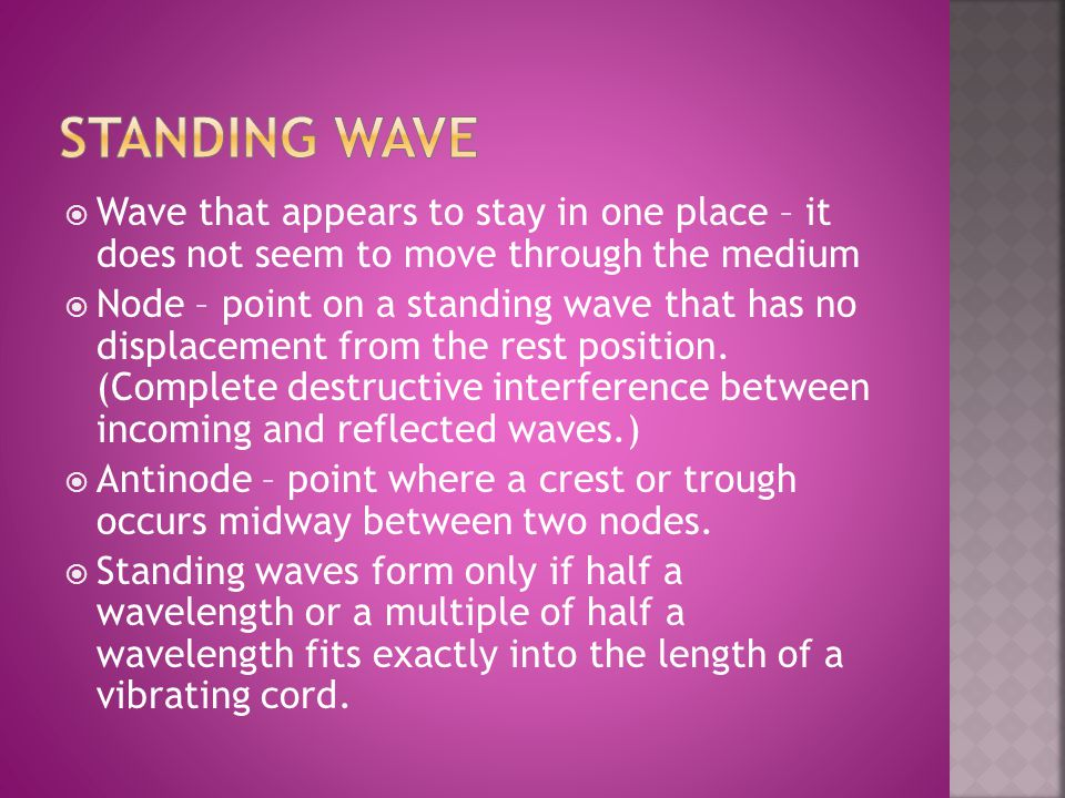 Standing wave Wave that appears to stay in one place – it does not seem to move through the medium.