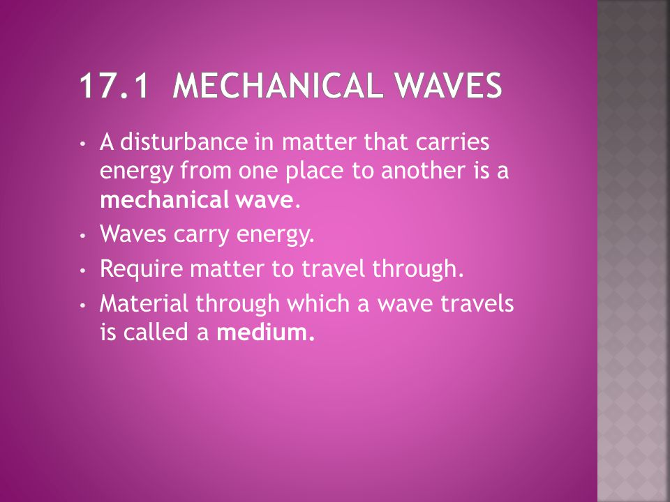 17.1 Mechanical Waves A disturbance in matter that carries energy from one place to another is a mechanical wave.