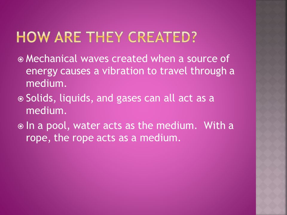 How are they created Mechanical waves created when a source of energy causes a vibration to travel through a medium.