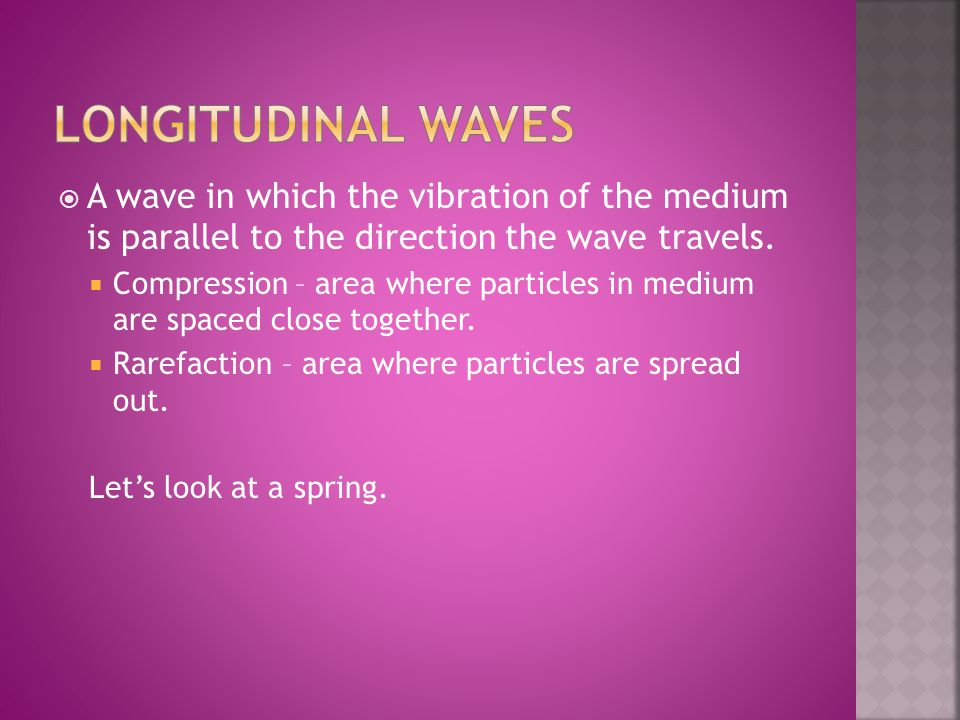 Longitudinal Waves A wave in which the vibration of the medium is parallel to the direction the wave travels.