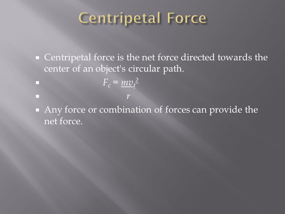 Centripetal Force Centripetal force is the net force directed towards the center of an object s circular path.
