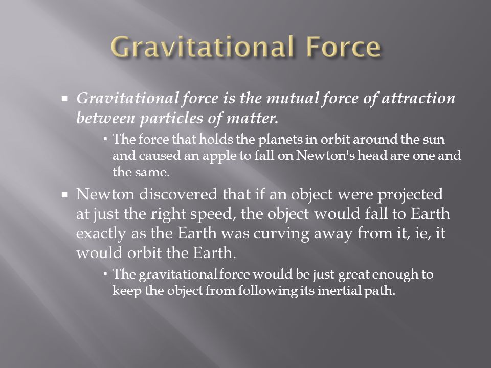 Gravitational Force Gravitational force is the mutual force of attraction between particles of matter.