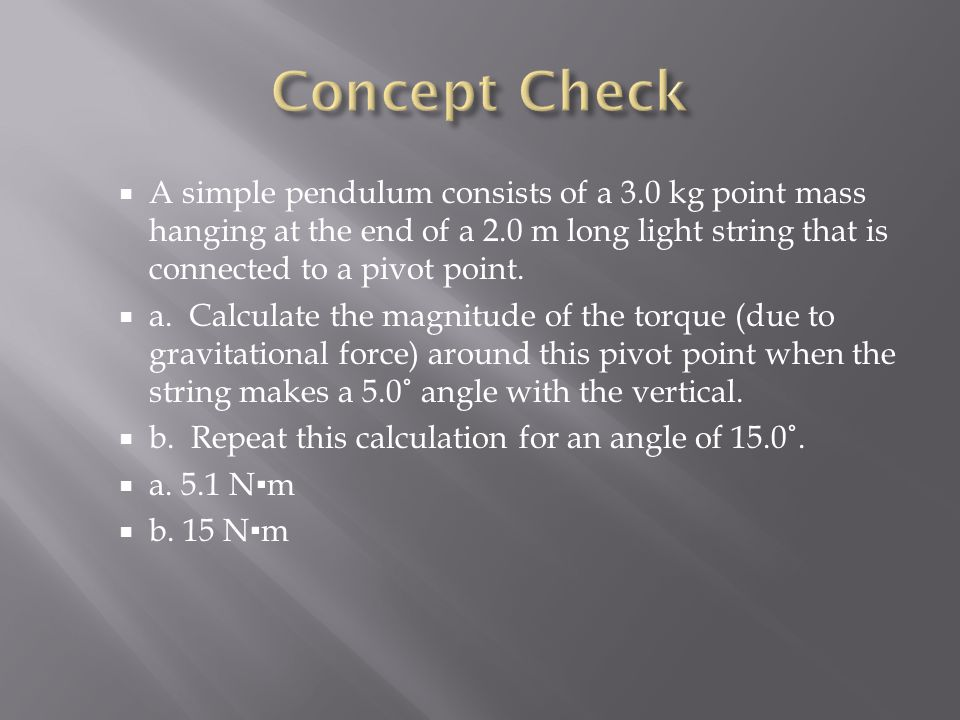 Concept Check A simple pendulum consists of a 3.0 kg point mass hanging at the end of a 2.0 m long light string that is connected to a pivot point.