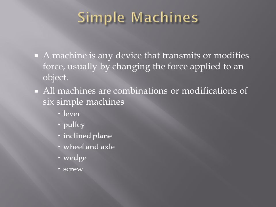 Simple Machines A machine is any device that transmits or modifies force, usually by changing the force applied to an object.