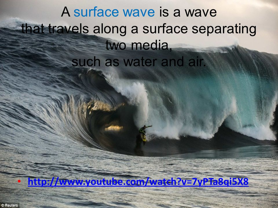 A surface wave is a wave that travels along a surface separating two media, such as water and air.
