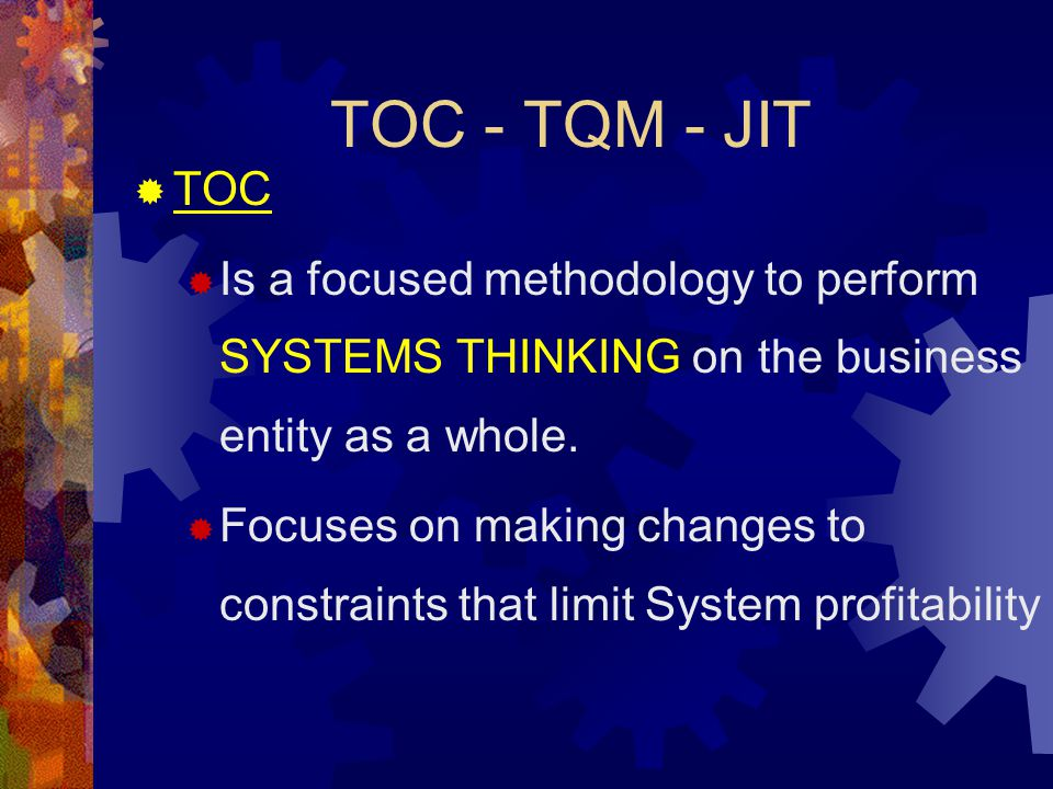 TOC - TQM - JIT TOC. Is a focused methodology to perform SYSTEMS THINKING on the business entity as a whole.