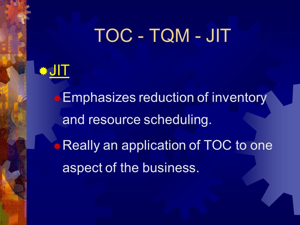TOC - TQM - JIT JIT. Emphasizes reduction of inventory and resource scheduling.