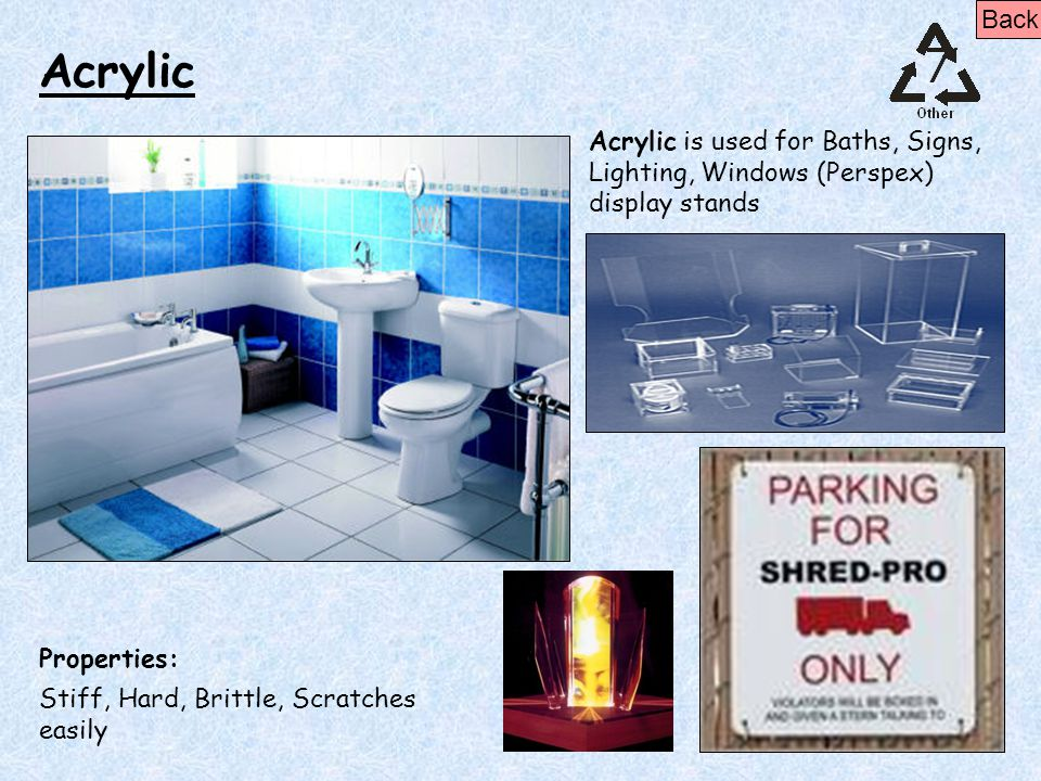 Back Acrylic. Acrylic is used for Baths, Signs, Lighting, Windows (Perspex) display stands. Properties: