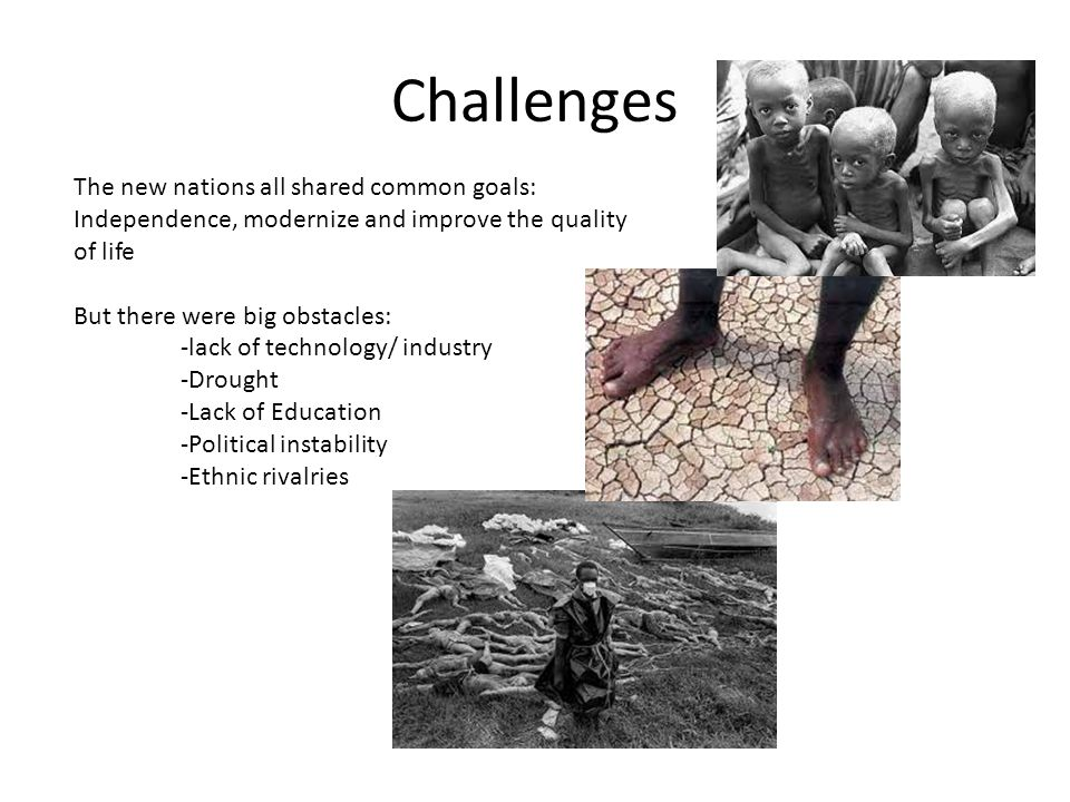 Challenges The new nations all shared common goals: Independence, modernize and improve the quality of life.