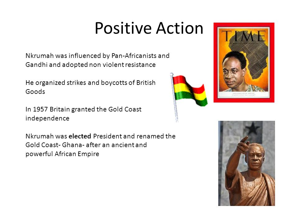 Positive Action Nkrumah was influenced by Pan-Africanists and Gandhi and adopted non violent resistance.