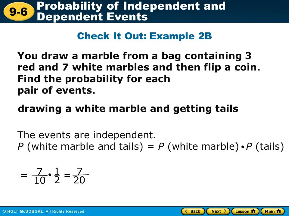 Check It Out: Example 2B You draw a marble from a bag containing 3 red and 7 white marbles and then flip a coin. Find the probability for each.
