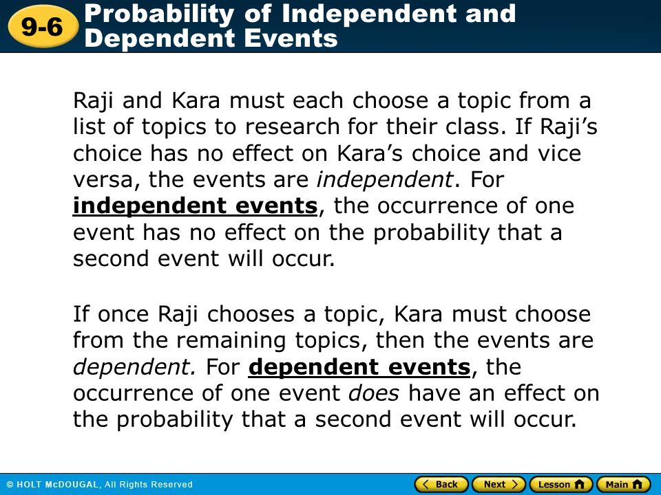 Raji and Kara must each choose a topic from a list of topics to research for their class. If Raji's choice has no effect on Kara's choice and vice versa, the events are independent. For independent events, the occurrence of one event has no effect on the probability that a second event will occur.