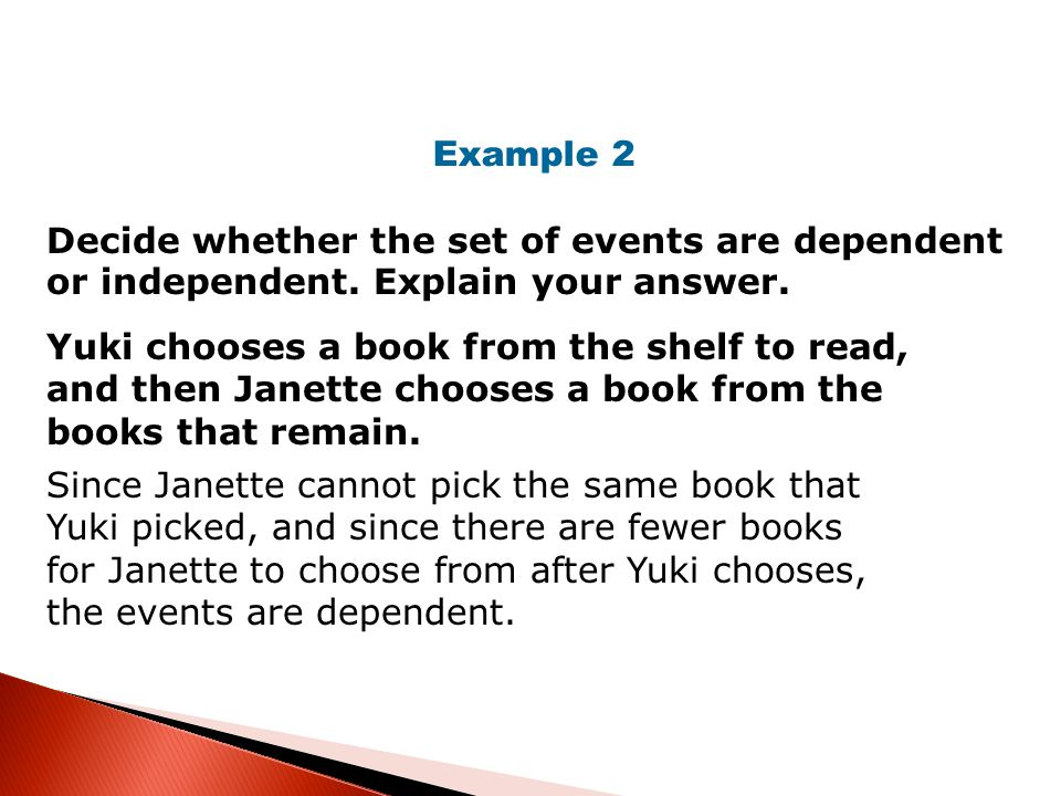 Example 2 Decide whether the set of events are dependent or independent. Explain your answer.