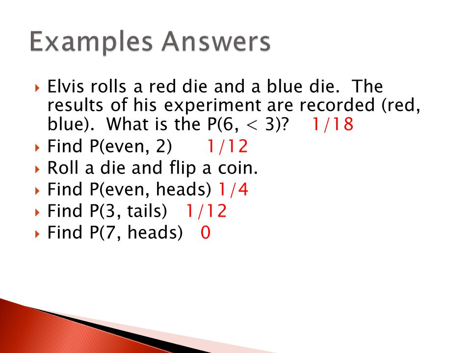 Examples Answers Elvis rolls a red die and a blue die. The results of his experiment are recorded (red, blue). What is the P(6, < 3) 1/18.
