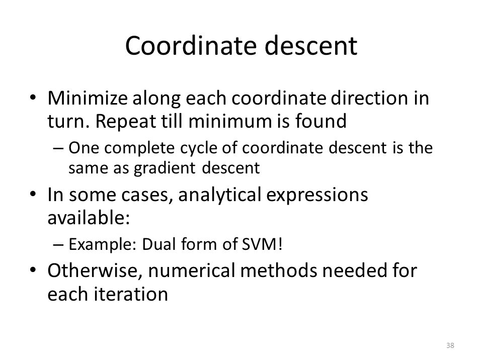 Coordinate descent Minimize along each coordinate direction in turn. Repeat till minimum is found.