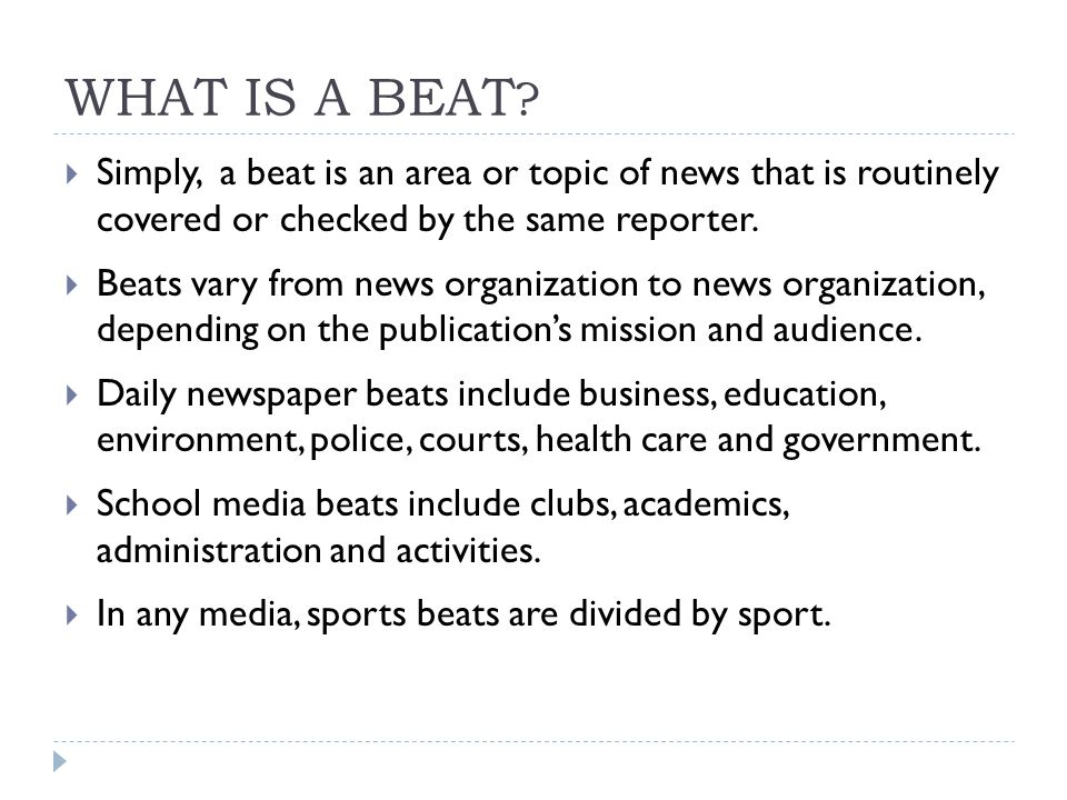 WHAT IS A BEAT Simply, a beat is an area or topic of news that is routinely covered or checked by the same reporter.